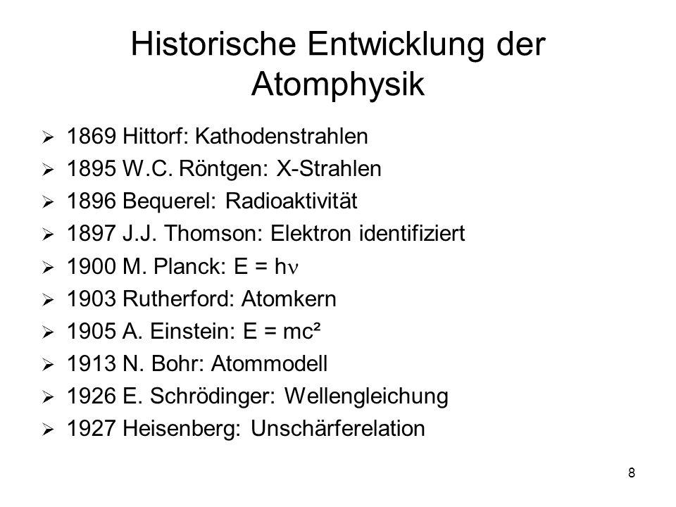 8 Historische Entwicklung der Atomphysik 1869 Hittorf: Kathodenstrahlen 1895 W.C. Röntgen: X-Strahlen 1896 Bequerel: Radioaktivität 1897 J.J. Thomson: