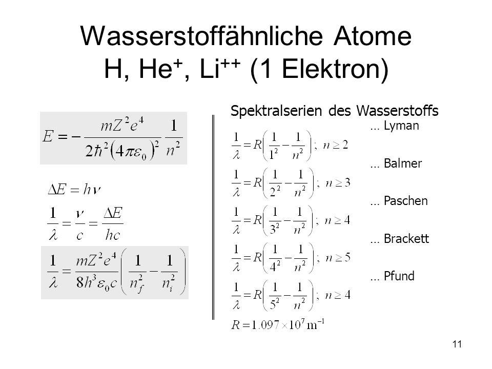 11 Wasserstoffähnliche Atome H, He +, Li ++ (1 Elektron) Spektralserien des Wasserstoffs … Lyman … Balmer … Paschen … Brackett … Pfund