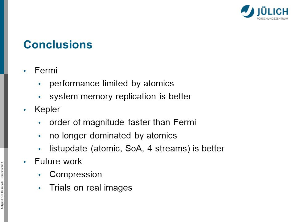 Mitglied der Helmholtz-Gemeinschaft Fermi performance limited by atomics system memory replication is better Kepler order of magnitude faster than Fermi no longer dominated by atomics listupdate (atomic, SoA, 4 streams) is better Future work Compression Trials on real images Conclusions