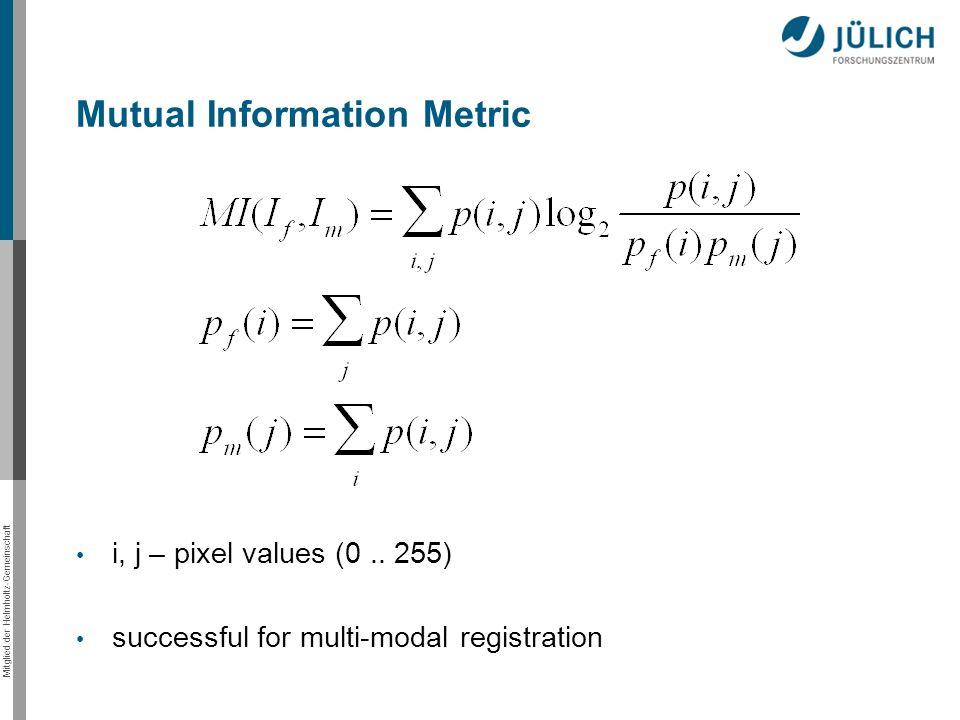 Mitglied der Helmholtz-Gemeinschaft i, j – pixel values (0.. 255) successful for multi-modal registration Mutual Information Metric