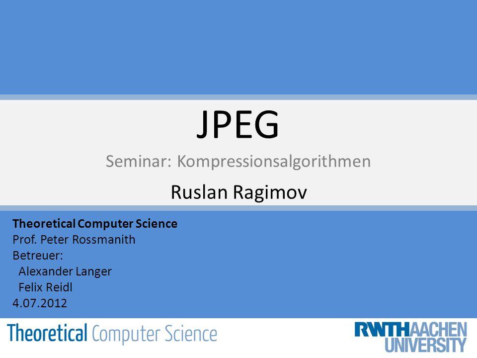 JPEG Seminar: Kompressionsalgorithmen Ruslan Ragimov Theoretical Computer Science Prof. Peter Rossmanith Betreuer: Alexander Langer Felix Reidl 4.07.2