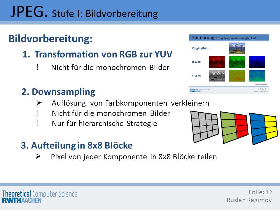 JPEG. Stufe I: Bildvorbereitung Folie: Ruslan Ragimov 12 Bildvorbereitung: 1. Transformation von RGB zur YUV ! Nicht für die monochromen Bilder 2. Dow