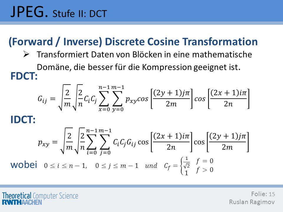 JPEG. Stufe II: DCT Folie: Ruslan Ragimov 15 (Forward / Inverse) Discrete Cosine Transformation Transformiert Daten von Blöcken in eine mathematische