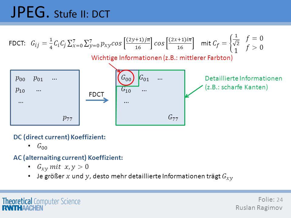 JPEG. Stufe II: DCT Folie: Ruslan Ragimov 24 FDCT Wichtige Informationen (z.B.: mittlerer Farbton) Detaillierte Informationen (z.B.: scharfe Kanten)