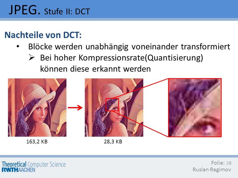 JPEG. Stufe II: DCT Folie: Ruslan Ragimov 28 Nachteile von DCT: Blöcke werden unabhängig voneinander transformiert Bei hoher Kompressionsrate(Quantisi