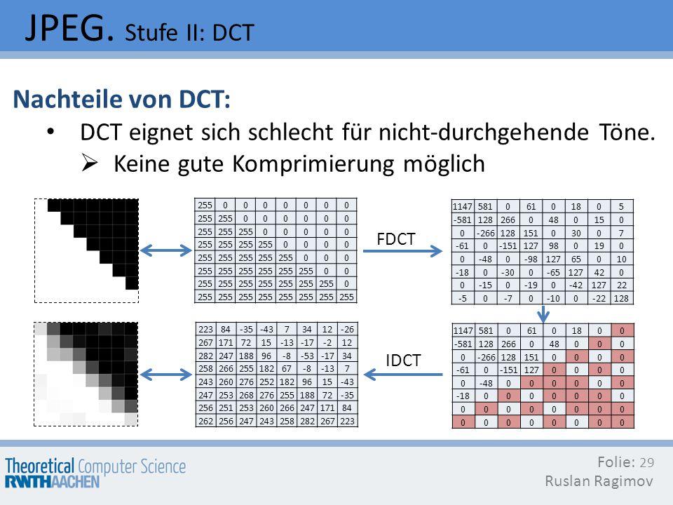 JPEG. Stufe II: DCT Folie: Ruslan Ragimov 29 Nachteile von DCT: DCT eignet sich schlecht für nicht-durchgehende Töne. Keine gute Komprimierung möglich