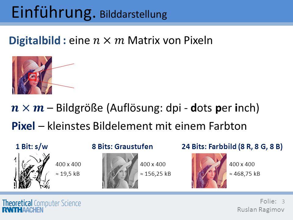 Einführung. Bilddarstellung Digitalbild Folie: Ruslan Ragimov 3 Pixel – kleinstes Bildelement mit einem Farbton 1 Bit: s/w8 Bits: Graustufen24 Bits: F