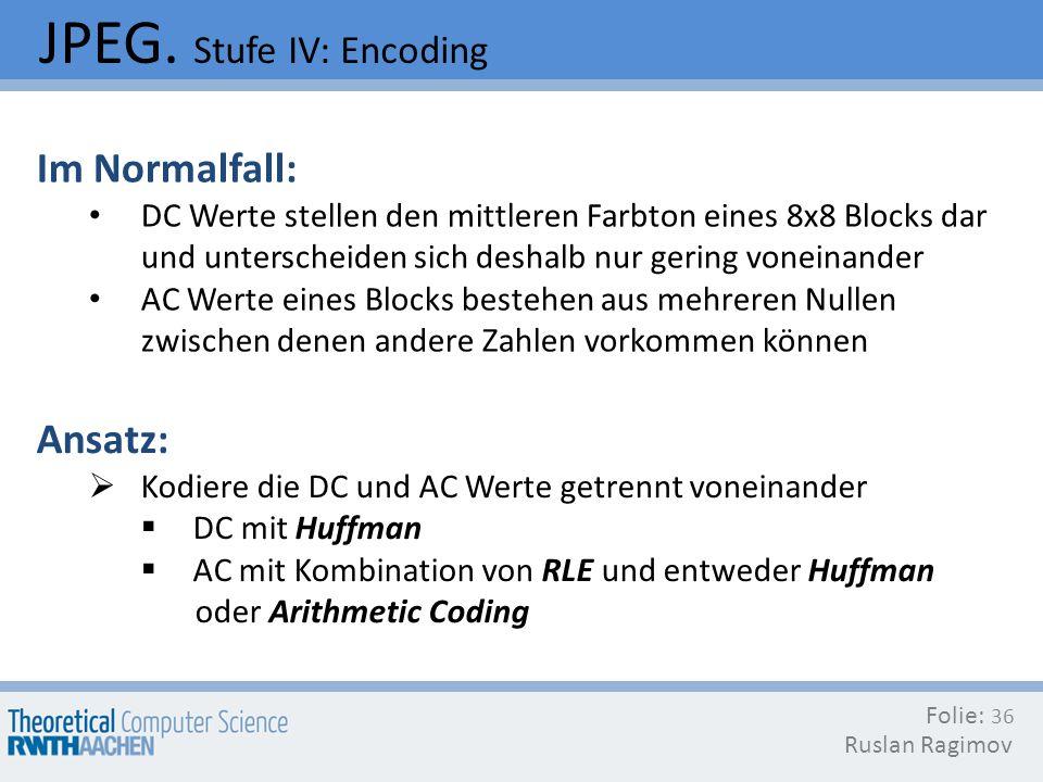 JPEG. Stufe IV: Encoding Folie: Ruslan Ragimov 36 Im Normalfall: DC Werte stellen den mittleren Farbton eines 8x8 Blocks dar und unterscheiden sich de