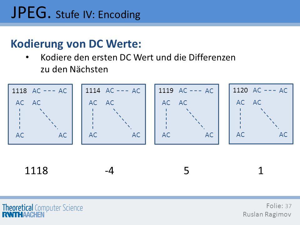 JPEG. Stufe IV: Encoding Folie: Ruslan Ragimov 37 Kodierung von DC Werte: Kodiere den ersten DC Wert und die Differenzen zu den Nächsten 1118AC 1114AC