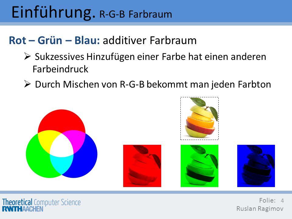 Einführung. R-G-B Farbraum Rot – Grün – Blau: additiver Farbraum Sukzessives Hinzufügen einer Farbe hat einen anderen Farbeindruck Durch Mischen von R