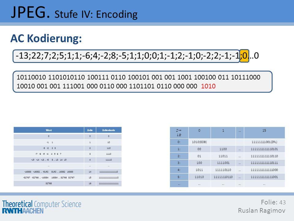 JPEG. Stufe IV: Encoding Folie: Ruslan Ragimov 43 AC Kodierung: -13;22;7;2;5;1;1;-6;4;-2;8;-5;1;1;0;0;1;-1;2;-1;0;-2;2;-1;-1;0…0 10110010 1101010110 1