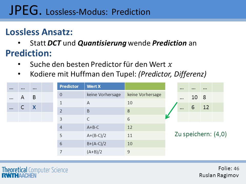 JPEG. Lossless-Modus: Prediction Folie: Ruslan Ragimov 46 Lossless Ansatz: Statt DCT und Quantisierung wende Prediction an ……… …AB …CX PredictorWert X