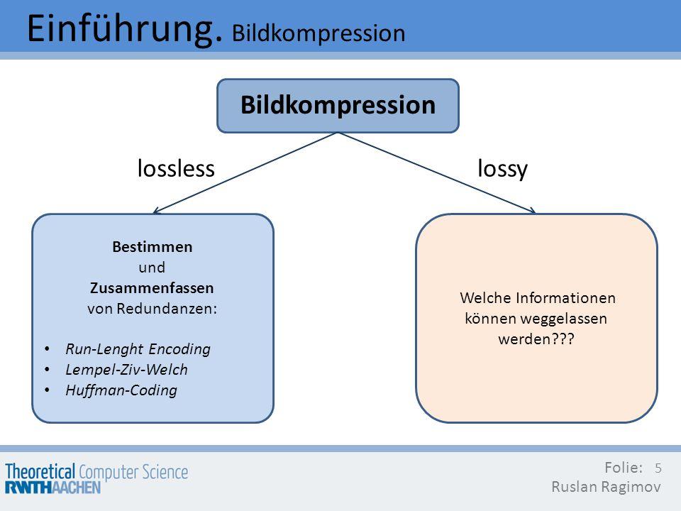 Einführung. Bildkompression Bildkompression Folie: Ruslan Ragimov 5 Bestimmen und Zusammenfassen von Redundanzen: Run-Lenght Encoding Lempel-Ziv-Welch