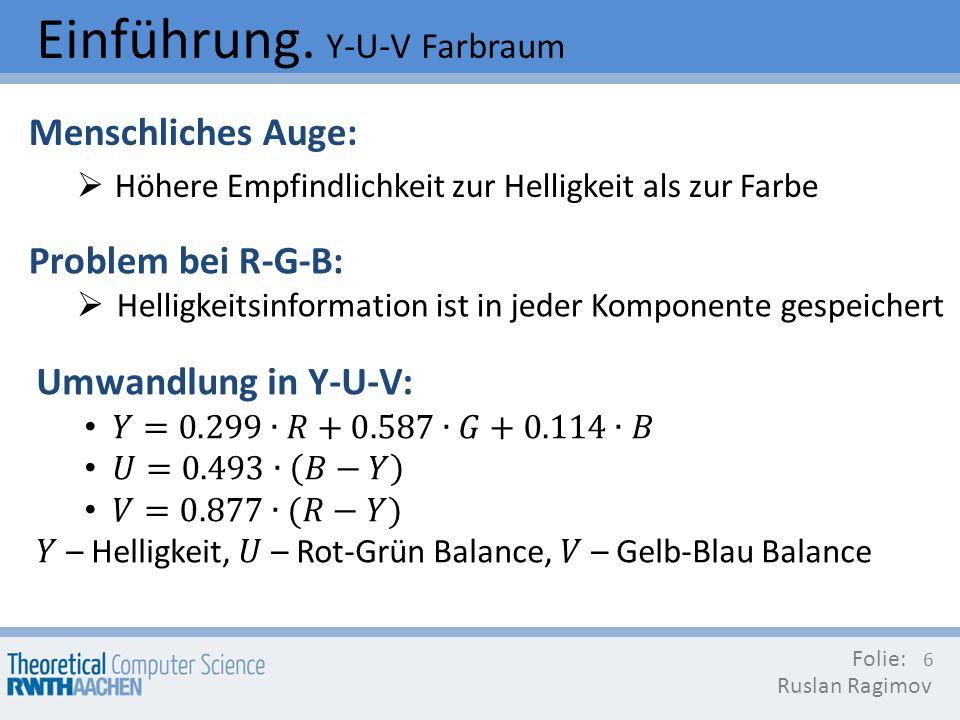 Einführung. Y-U-V Farbraum Menschliches Auge: Höhere Empfindlichkeit zur Helligkeit als zur Farbe Folie: Ruslan Ragimov 6 Problem bei R-G-B: Helligkei