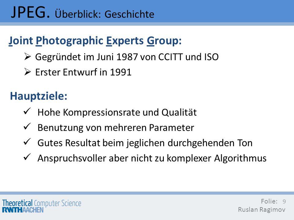 JPEG. Überblick: Geschichte Folie: Ruslan Ragimov 9 Joint Photographic Experts Group: Gegründet im Juni 1987 von CCITT und ISO Erster Entwurf in 1991