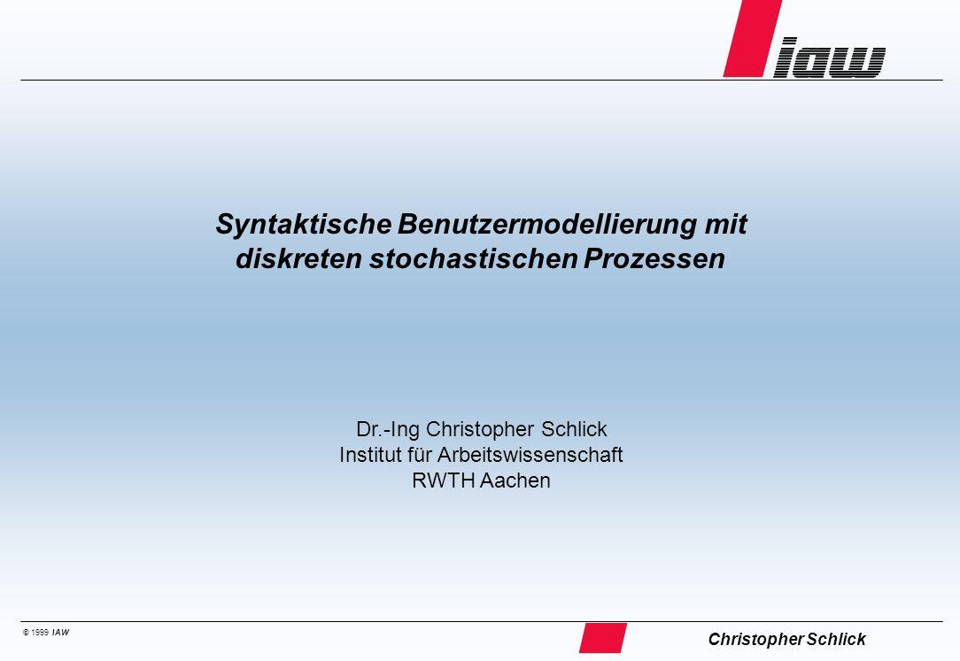 © 1999 IAW Syntaktische Benutzermodellierung mit diskreten stochastischen Prozessen Christopher Schlick Dr.-Ing Christopher Schlick Institut für Arbei