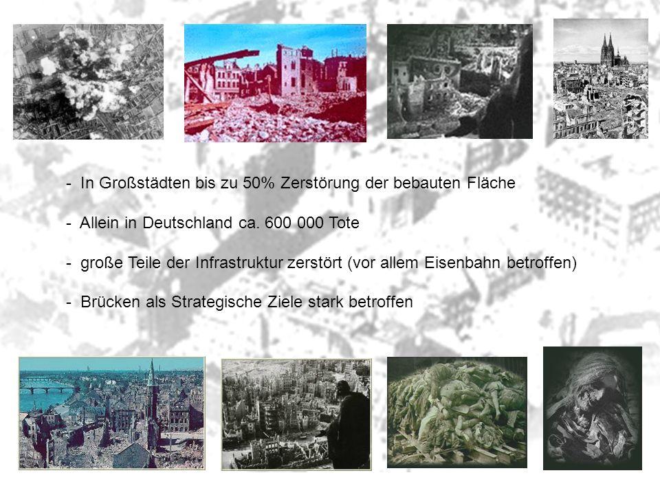 - In Großstädten bis zu 50% Zerstörung der bebauten Fläche - Allein in Deutschland ca. 600 000 Tote - große Teile der Infrastruktur zerstört (vor alle