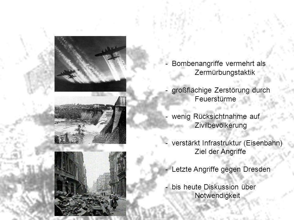 - Bombenangriffe vermehrt als Zermürbungstaktik - großflächige Zerstörung durch Feuerstürme - wenig Rücksichtnahme auf Zivilbevölkerung - verstärkt In