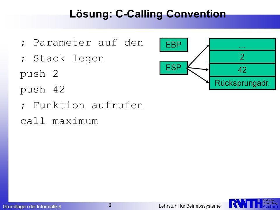 Grundlagen der Informatik 4 Lehrstuhl für Betriebssysteme 2 Lösung: C-Calling Convention ; Parameter auf den ; Stack legen push 2 push 42 ; Funktion aufrufen call maximum … ESP EBP 2 Rücksprungadr.