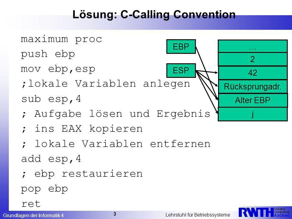Grundlagen der Informatik 4 Lehrstuhl für Betriebssysteme 3 Lösung: C-Calling Convention maximum proc push ebp mov ebp,esp ;lokale Variablen anlegen sub esp,4 ; Aufgabe lösen und Ergebnis ; ins EAX kopieren ; lokale Variablen entfernen add esp,4 ; ebp restaurieren pop ebp ret … ESP EBP 2 Rücksprungadr.