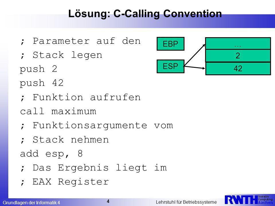 Grundlagen der Informatik 4 Lehrstuhl für Betriebssysteme 4 Lösung: C-Calling Convention ; Parameter auf den ; Stack legen push 2 push 42 ; Funktion aufrufen call maximum ; Funktionsargumente vom ; Stack nehmen add esp, 8 ; Das Ergebnis liegt im ; EAX Register … ESP EBP 2 42