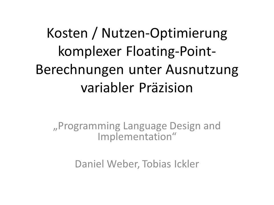 Kosten / Nutzen-Optimierung komplexer Floating-Point- Berechnungen unter Ausnutzung variabler Präzision Programming Language Design and Implementation Daniel Weber, Tobias Ickler