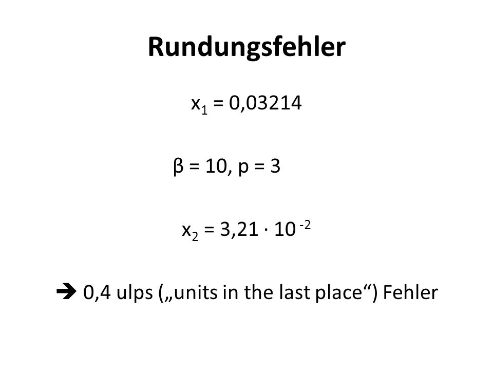 Rundungsfehler x 1 = 0,03214 β = 10, p = 3 x 2 = 3,21 10 -2 0,4 ulps (units in the last place) Fehler