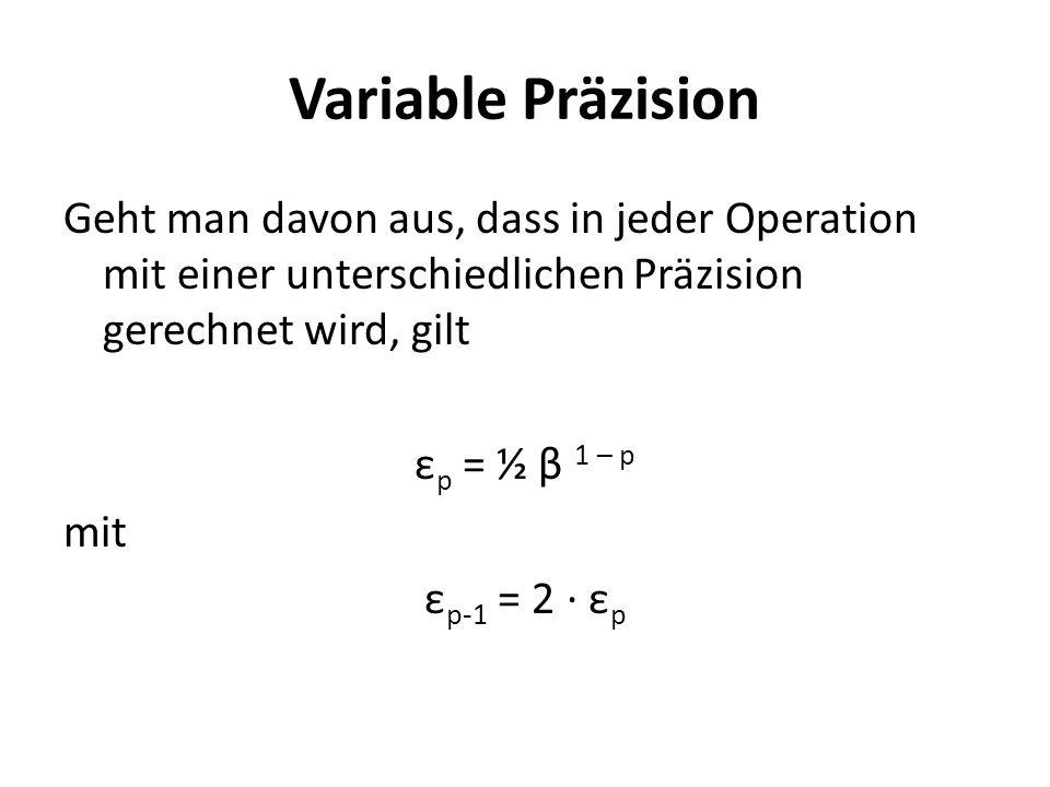 Variable Präzision Geht man davon aus, dass in jeder Operation mit einer unterschiedlichen Präzision gerechnet wird, gilt ε p = ½ β 1 – p mit ε p-1 = 2 ε p