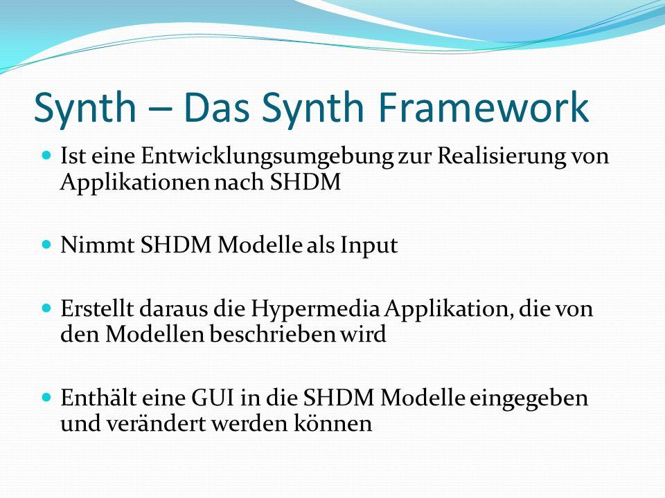 Synth – Das Synth Framework Ist eine Entwicklungsumgebung zur Realisierung von Applikationen nach SHDM Nimmt SHDM Modelle als Input Erstellt daraus die Hypermedia Applikation, die von den Modellen beschrieben wird Enthält eine GUI in die SHDM Modelle eingegeben und verändert werden können