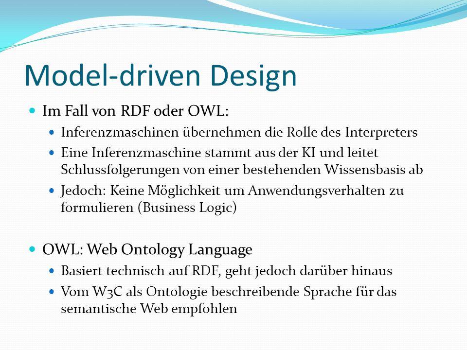 Model-driven Design Im Fall von RDF oder OWL: Inferenzmaschinen übernehmen die Rolle des Interpreters Eine Inferenzmaschine stammt aus der KI und leitet Schlussfolgerungen von einer bestehenden Wissensbasis ab Jedoch: Keine Möglichkeit um Anwendungsverhalten zu formulieren (Business Logic) OWL: Web Ontology Language Basiert technisch auf RDF, geht jedoch darüber hinaus Vom W3C als Ontologie beschreibende Sprache für das semantische Web empfohlen