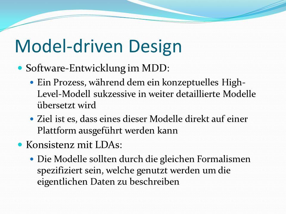 Model-driven Design Software-Entwicklung im MDD: Ein Prozess, während dem ein konzeptuelles High- Level-Modell sukzessive in weiter detaillierte Modelle übersetzt wird Ziel ist es, dass eines dieser Modelle direkt auf einer Plattform ausgeführt werden kann Konsistenz mit LDAs: Die Modelle sollten durch die gleichen Formalismen spezifiziert sein, welche genutzt werden um die eigentlichen Daten zu beschreiben