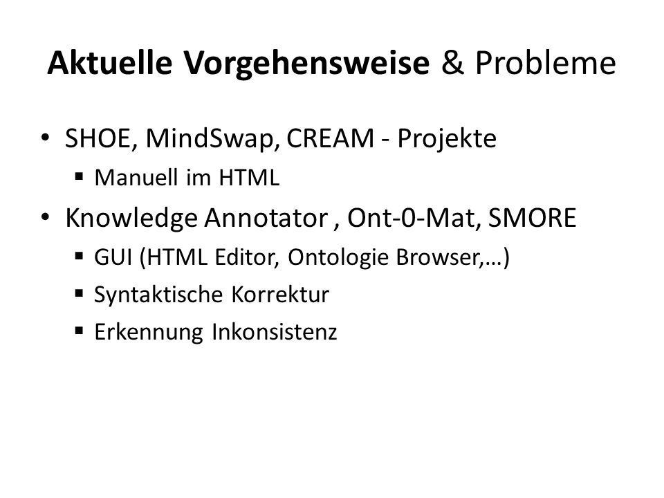 Aktuelle Vorgehensweise & Probleme SHOE, MindSwap, CREAM - Projekte Manuell im HTML Knowledge Annotator, Ont-0-Mat, SMORE GUI (HTML Editor, Ontologie