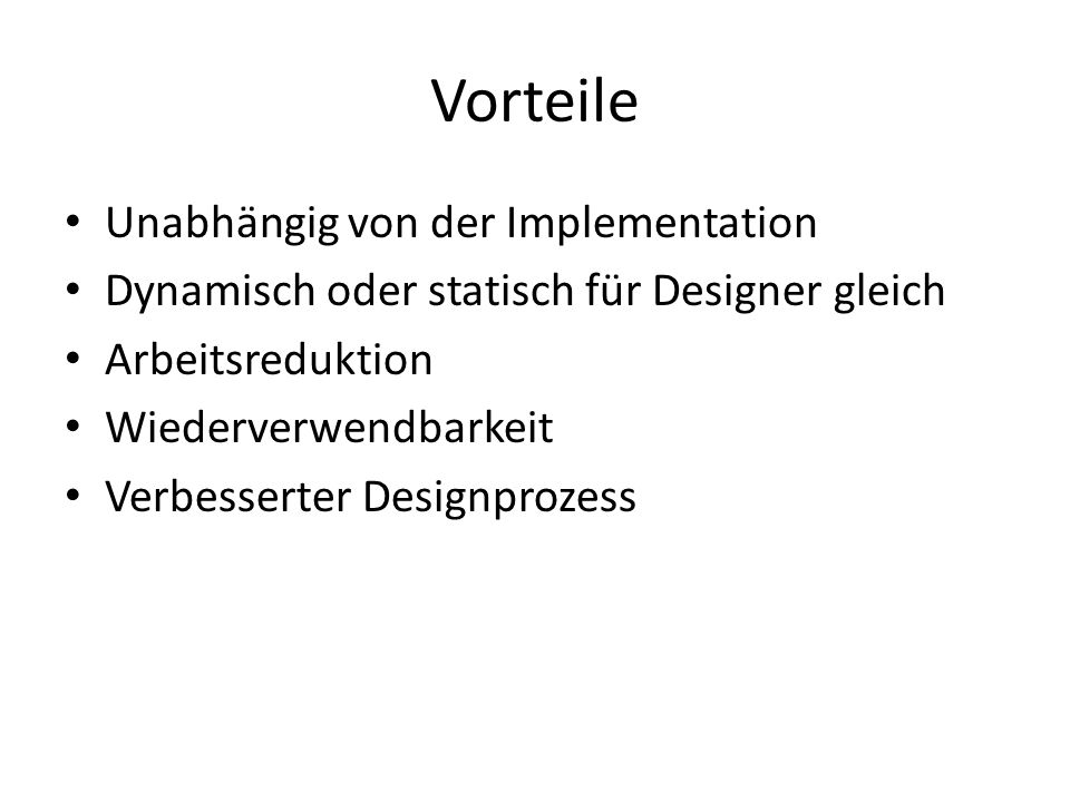 Vorteile Unabhängig von der Implementation Dynamisch oder statisch für Designer gleich Arbeitsreduktion Wiederverwendbarkeit Verbesserter Designprozess