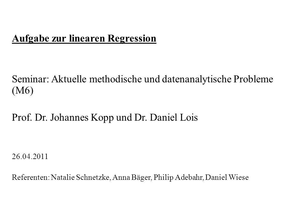 Aufgabe zur linearen Regression Seminar: Aktuelle methodische und datenanalytische Probleme (M6) Prof. Dr. Johannes Kopp und Dr. Daniel Lois 26.04.201