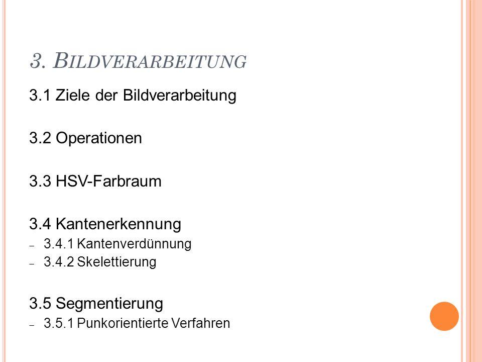 3. B ILDVERARBEITUNG 3.1 Ziele der Bildverarbeitung 3.2 Operationen 3.3 HSV-Farbraum 3.4 Kantenerkennung 3.4.1 Kantenverdünnung 3.4.2 Skelettierung 3.