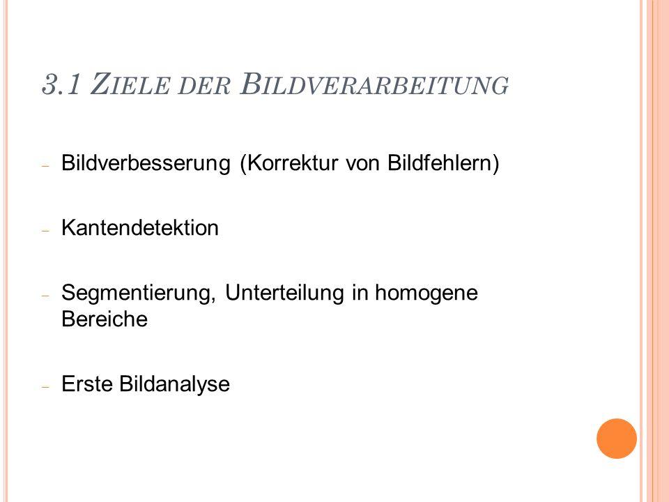 3.1 Z IELE DER B ILDVERARBEITUNG Bildverbesserung (Korrektur von Bildfehlern) Kantendetektion Segmentierung, Unterteilung in homogene Bereiche Erste B