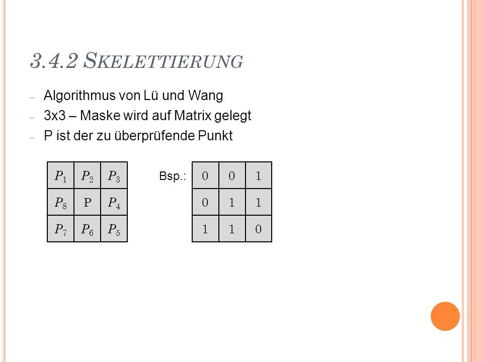 3.4.2 S KELETTIERUNG Algorithmus von Lü und Wang 3x3 – Maske wird auf Matrix gelegt P ist der zu überprüfende Punkt P1P1 P2P2 P3P3 P8P8 P P4P4 P7P7 P6