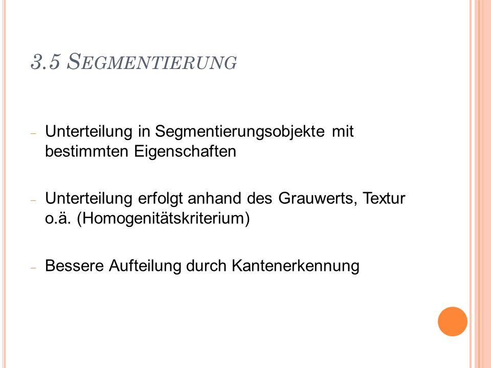3.5 S EGMENTIERUNG Unterteilung in Segmentierungsobjekte mit bestimmten Eigenschaften Unterteilung erfolgt anhand des Grauwerts, Textur o.ä. (Homogeni