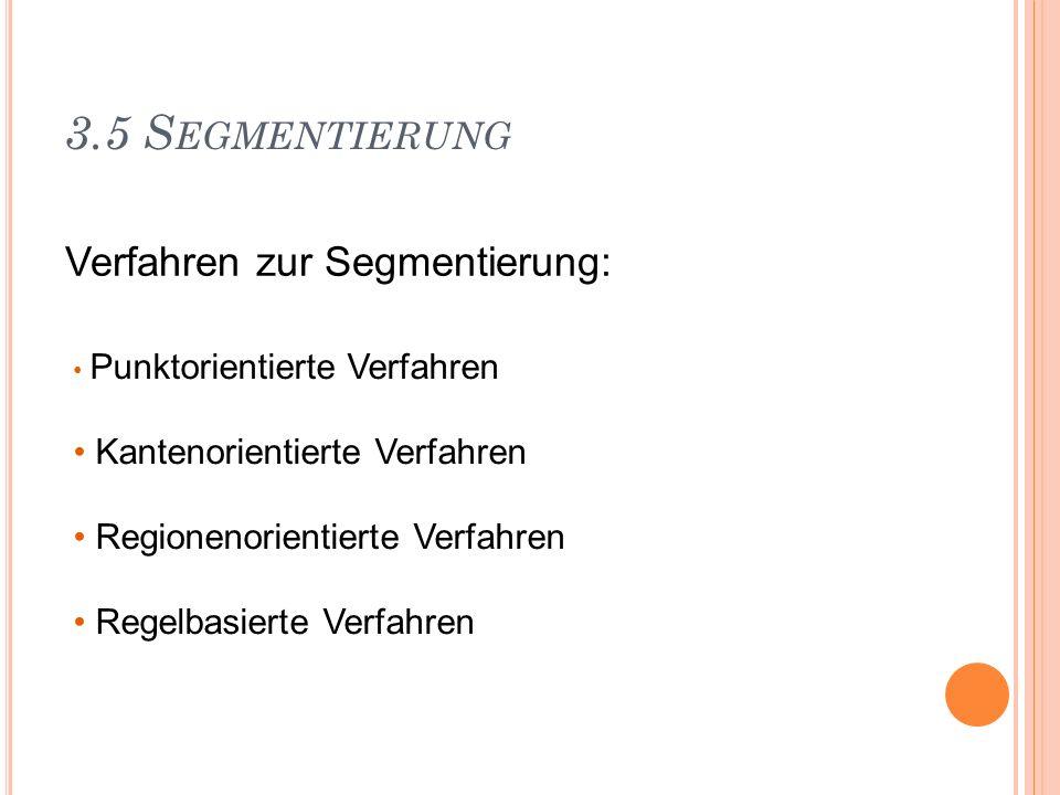 3.5 S EGMENTIERUNG Verfahren zur Segmentierung: Punktorientierte Verfahren Kantenorientierte Verfahren Regionenorientierte Verfahren Regelbasierte Ver