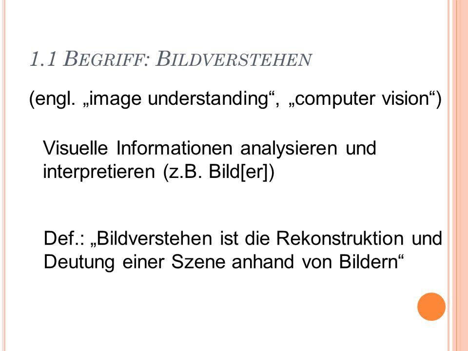 1.1 B EGRIFF : B ILDVERSTEHEN (engl. image understanding, computer vision) Visuelle Informationen analysieren und interpretieren (z.B. Bild[er]) Def.: