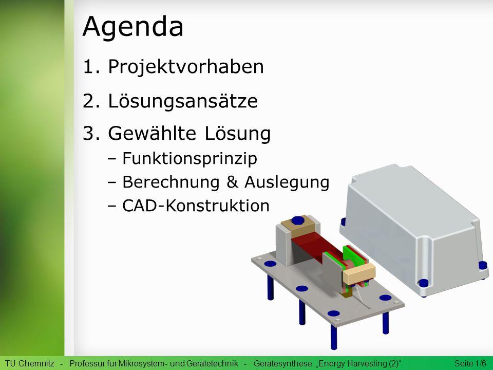 Agenda 1. Projektvorhaben 2. Lösungsansätze 3. Gewählte Lösung –Funktionsprinzip –Berechnung & Auslegung –CAD-Konstruktion TU Chemnitz - Professur für