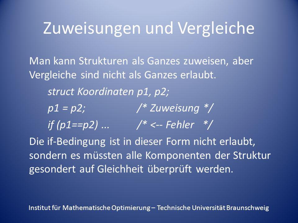 Zuweisungen und Vergleiche Man kann Strukturen als Ganzes zuweisen, aber Vergleiche sind nicht als Ganzes erlaubt. struct Koordinaten p1, p2; p1 = p2;