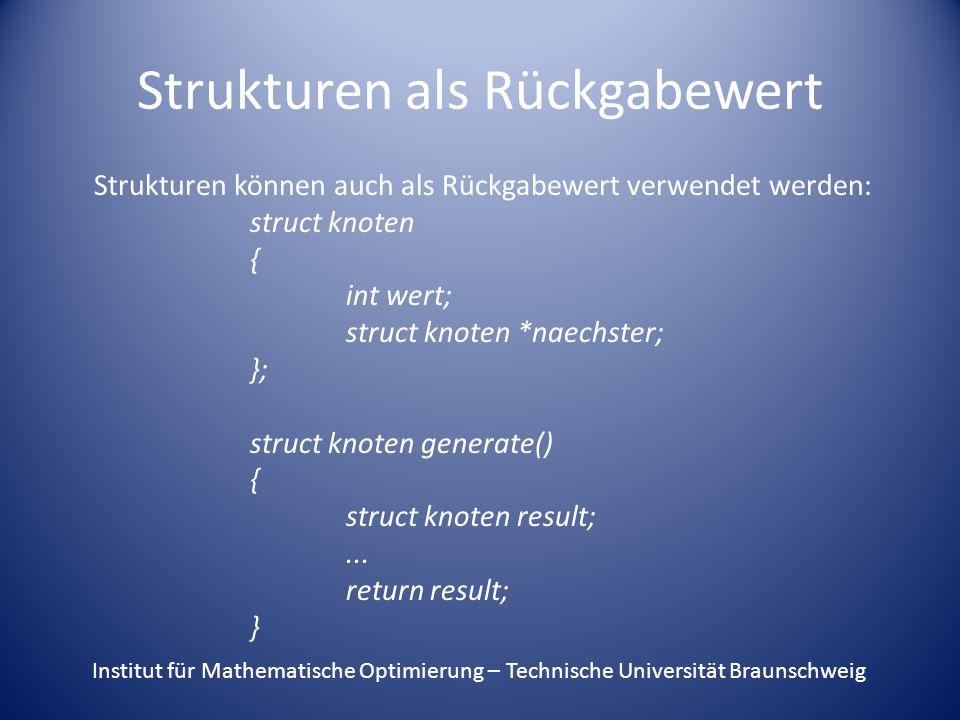 Strukturen als Rückgabewert Strukturen können auch als Rückgabewert verwendet werden: struct knoten { int wert; struct knoten *naechster; }; struct kn