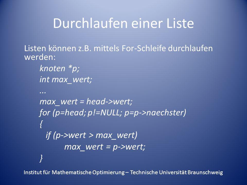 Durchlaufen einer Liste Listen können z.B. mittels For-Schleife durchlaufen werden: knoten *p; int max_wert;... max_wert = head->wert; for (p=head; p!