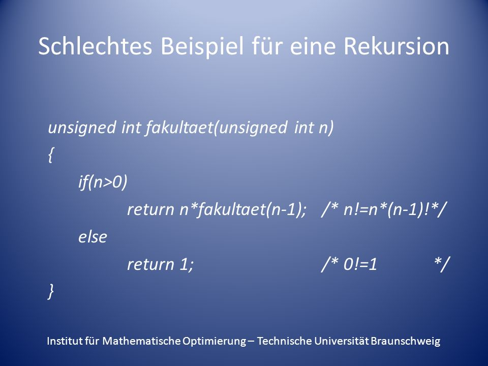 Schlechtes Beispiel für eine Rekursion unsigned int fakultaet(unsigned int n) { if(n>0) return n*fakultaet(n-1);/* n!=n*(n-1)!*/ else return 1;/* 0!=1