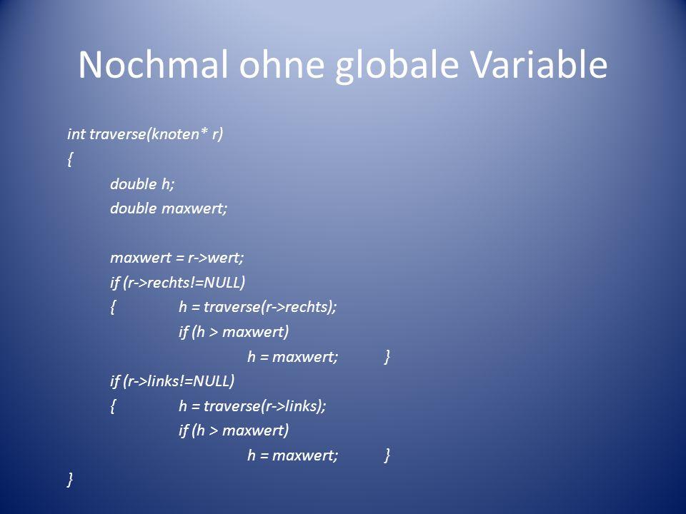 Nochmal ohne globale Variable int traverse(knoten* r) { double h; double maxwert; maxwert = r->wert; if (r->rechts!=NULL) {h = traverse(r->rechts); if