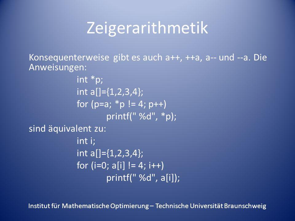 Zeigerarithmetik bei Matrizen Bei Matrizen sieht das noch etwas komplizierter aus: double **mat; mat=alloc_matrix(2,2); mat[0][0]=1.0; mat[0][1]=2.0; mat[1][0]=3.0; mat[1][1]=4.0; Institut für Mathematische Optimierung – Technische Universität Braunschweig