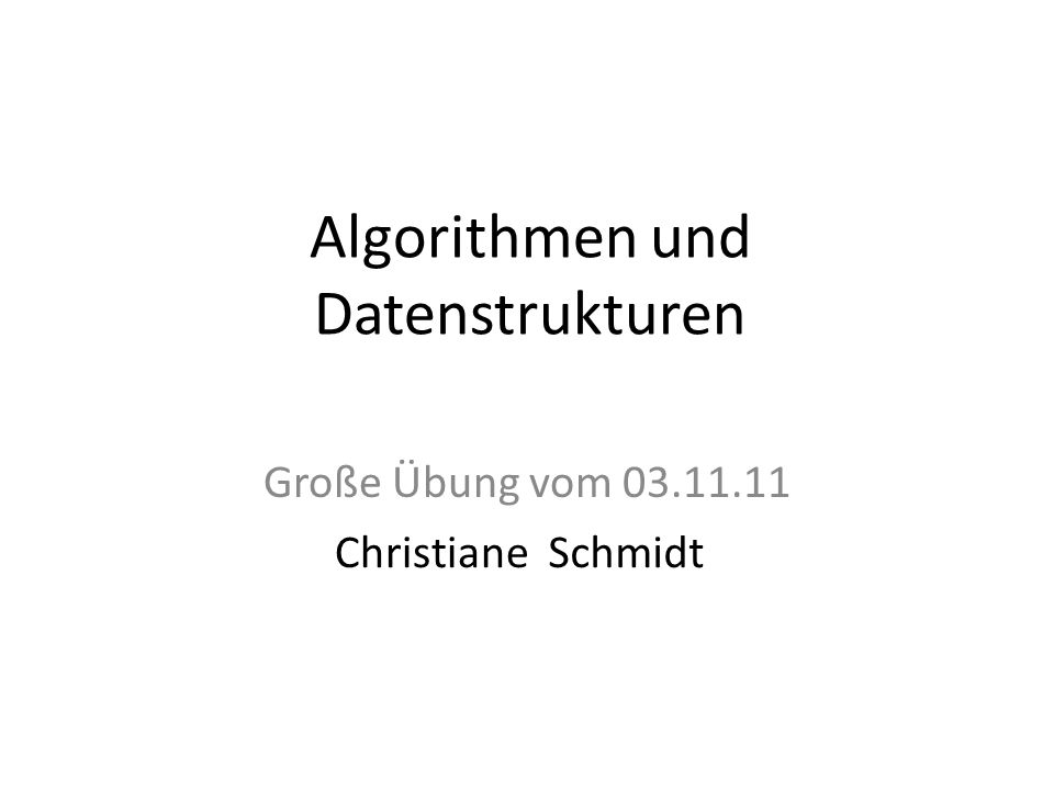 Algorithmen und Datenstrukturen Große Übung vom 03.11.11 ChristianeSchmidt