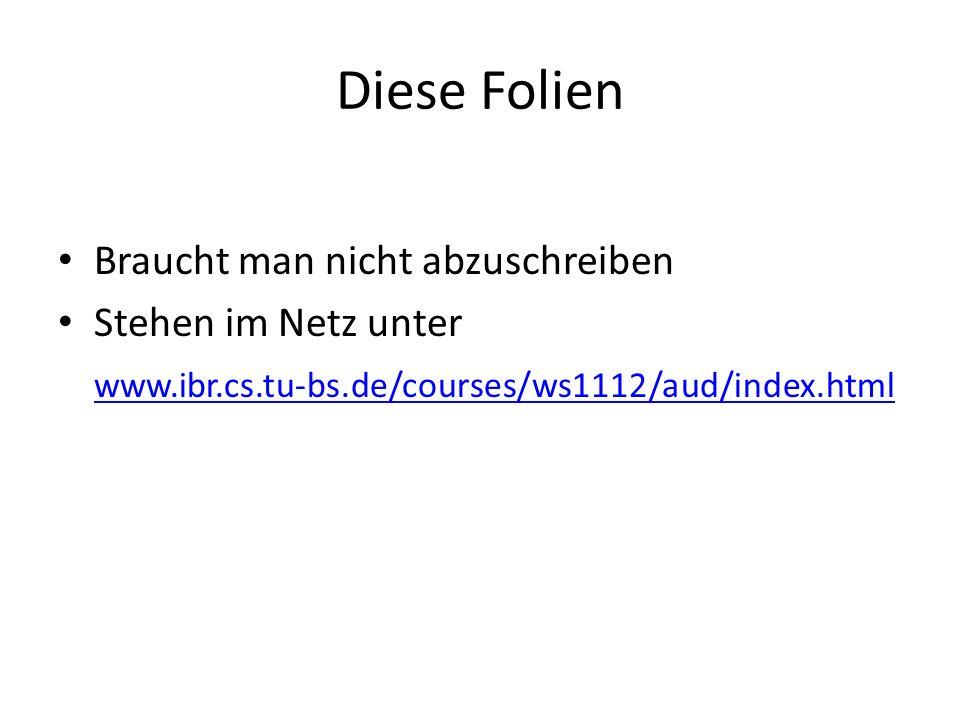 Diese Folien Braucht man nicht abzuschreiben Stehen im Netz unter www.ibr.cs.tu-bs.de/courses/ws1112/aud/index.html