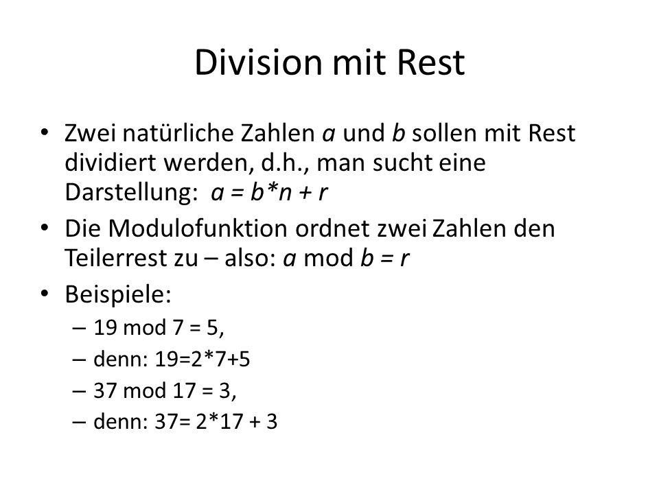 Division mit Rest Zwei natürliche Zahlen a und b sollen mit Rest dividiert werden, d.h., man sucht eine Darstellung: a = b*n + r Die Modulofunktion ordnet zwei Zahlen den Teilerrest zu – also: a mod b = r Beispiele: – 19 mod 7 = 5, – denn: 19=2*7+5 – 37 mod 17 = 3, – denn: 37= 2*17 + 3